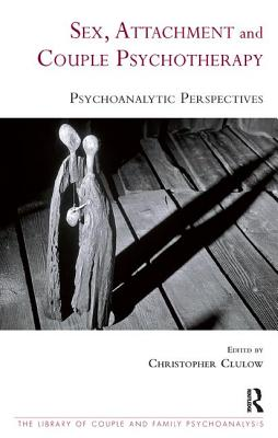 Sex, Attachment, and Couple Therapy: Psychoanalytic Perspectives - Clulow, Christopher (Editor), and Fonagy, Peter, PhD (Foreword by)
