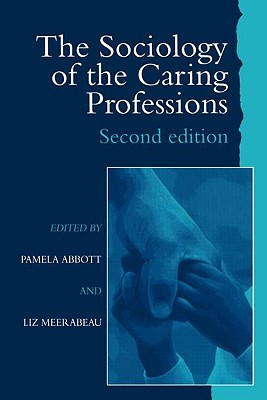 The Sociology of the Caring Professions - Abbott, Pamela (Editor), and Meerabeau, Liz (Editor), and Pamela Abbott University of Teesside Liz Meerabeau Universi (Editor)