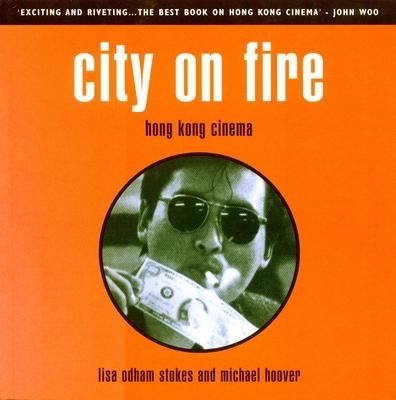 City on Fire: Hong Kong Cinema - Stokes, Lisa Odham, and Hoover, Michael