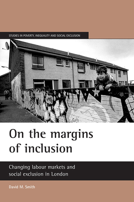 On the Margins of Inclusion: Changing Labour Markets and Social Exclusion in London - Smith, David M, Professor