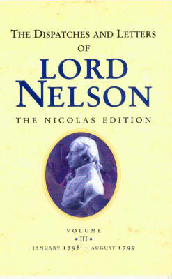 The Dispatches and Letters of Lord Nelson: January 1798 to August 1799 Vol 3 - Nelson, Horatio Nelson, and Nicolas, Nicholas Harris (Editor)