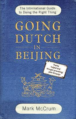 Going Dutch in Beijing: The International Guide to Doing the Right Thing - McCrum, Mark