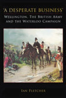 A Desperate Business: Wellington, the British Army and the Waterloo Campaign - Fletcher, Ian
