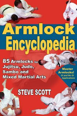 The Armlock Encyclopedia: 85 Armlocks for Jujitsu, Judo, Sambo and Mixed Martial Arts - Scott, Steve