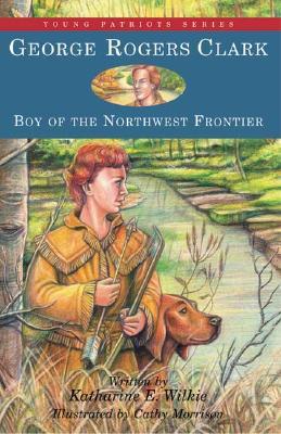 George Rogers Clark: Boy of the Northwest Frontier - Wilkie, Katharine E