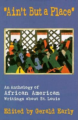 """""""Ain't But a Place"""": An Anthology of African American Writings about St. Louis - Early, Gerald (Editor)"""