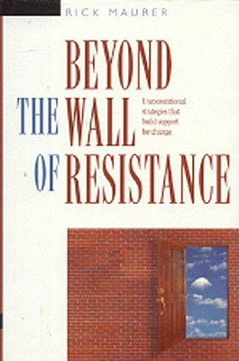 Beyond the Wall of Resistance: Unconventional Strategies That Build Support for Change - Maurer, Rick