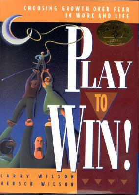 Play to Win!: Choosing Growth Over Fear in Work and Life - Wilson, Larry, and Wilson, Hersch