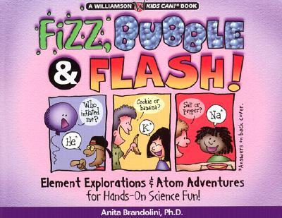 Fizz, Bubble & Flash!: Element Explorations & Atom Adventures for Hands-On Science Fun! - Brandolini, Anita J