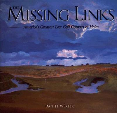 The Missing Links: America's Greatest Lost Golf Courses & Holes - Wexler, Daniel
