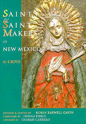 Saints and Saintmakers of New Mexico - Boyd, E, and Gavin, Robin Farwell (Editor), and Pierce, Donna (Foreword by)