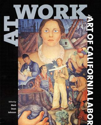 At Work: The Art of California Labor - Johnson, Mark Dean (Editor), and Brechin, Gray A (Foreword by), and Olsen, Tillie (Afterword by)