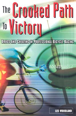 The Crooked Path to Victory: Drugs and Cheating in Professional Bicycle Racing - Woodland, Les