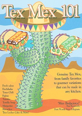 Tex Mex 101: Genuine Tex Mex, from Family Favorites to Gourmet Variations - All Accessible to the American Kitchen - Great Texas Line Press (Creator)
