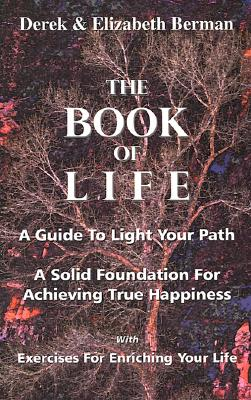 The Book of Life: A Guide to Light Your Path a Solid Foundation for Achieving True Happiness; With Exercises for Enriching Your Life - Berman, Derek, and Berman, Elizabeth