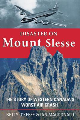 Disaster on Mount Slesse: The Story of Western Canada's Worst Air Crash - O'Keefe, Betty, and MacDonald, Ian