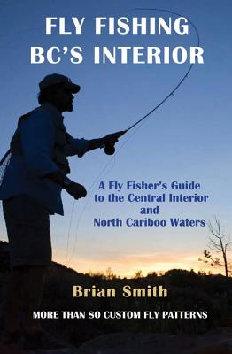 Fly Fishing BC's Interior: A Fly Fisher's Guide to the Central Interior and North Cariboo Waters - Smith, Brian