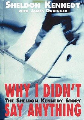Why I Didn't Say Anything: The Sheldon Kennedy Story - Kennedy, Sheldon, and Grainger, James