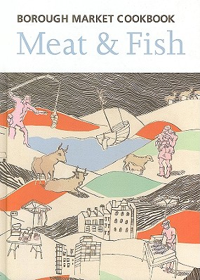 The Borough Market Cookbook: Meat & Fish - Freeman, Sarah, and Leahey-Benjamin, Sarah, and Nicholson, George (Photographer), and Steed, Tobias (Contributions by), and...