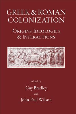 Greek and Roman Colonization: Origins, Ideologies and Interactions - Bradley, Guy (Editor), and Wilson, John-Paul (Editor), and Bispham, Edward, Professor (Contributions by)