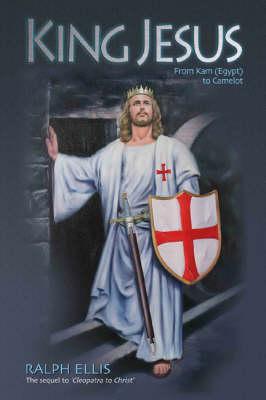 King Jesus, from Kam (Egypt) to Camelot: King Jesus of Judaea Was King Arthur of Britain - Ellis, Ralph