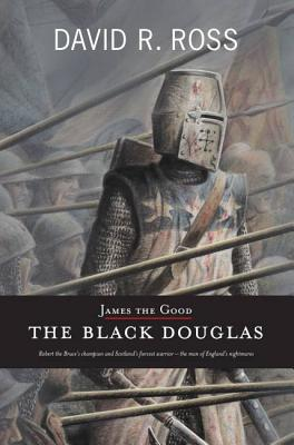 James the Good: The Black Douglas - Ross, David R