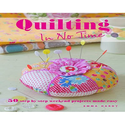 Quilting in No Time: 50 Step-by-step Weekend Projects Made Easy - Hardy, Emma
