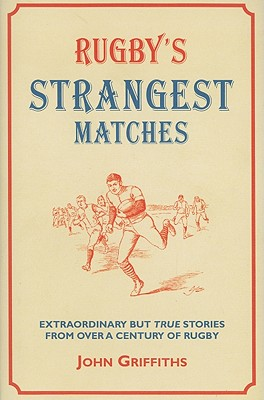 Rugby's Strangest Matches: Extraordinary But True Stories from Over a Century of Rugby - Griffiths, John