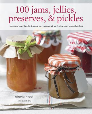 100 Jams, Jellies, Preserves & Pickles: Recipes and Techniques for Preserving Fruits and Vegetables - Nicol, Gloria