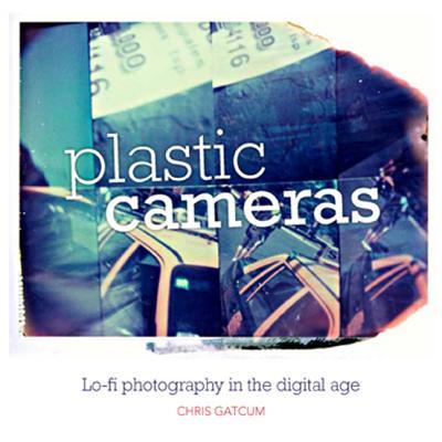 Plastic Cameras: Lo-fi Photography in the Digital Age - Gatcum, Chris