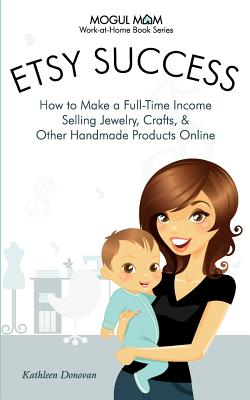 Etsy Success: How to Make a Full-Time Income Selling Jewelry, Crafts, and Other Handmade Products Online - Donovan, Kathleen