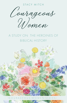 Courageous Women: A Study of the Heroines of Biblical History - Mitch, Stacy