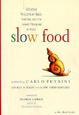 Slow Food: Collected Thoughts on Taste, Tradition, and the Honest Pleasures of Food - Petrini, Carlo (Editor), and Watson, Ben (Editor), and Madison, Deborah (Foreword by)