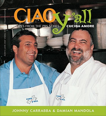 Ciao Yall: Recipes from the PBS Series Cucina Amore - Carrabba, Johnny, and Mandola, Damian, and Matthews Casey, Watt, Jr. (Photographer)