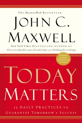 Today Matters: 12 Daily Practices to Guarantee Tomorrow's Success - Maxwell, John C