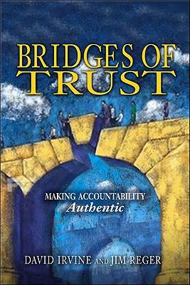 Bridges of Trust: Making Accountability Authentic - Irvine, David, and Reger, Jim