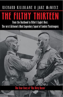 The Filthy Thirteen: From the Dustbowl to Hitler's Eagle's Nest: The 101st Airborne's Most Legendary Squad of Combat Paratroopers - Killblane, Richard, and McNiece, Jake