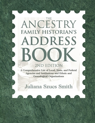The Ancestry Family Historian's Address Book: A Comprehensive List of Local, State, and Federal Agencies and Institutions and Ethnic and Genealogical Organizations - Smith, Juliana Szucs