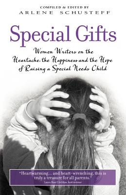 Special Gifts: Women Writers on the Heartache, the Happiness and the Hope of Raising a Special Needs Child - Schusteff, Arlene