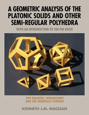 A Geometric Analysis of the Platonic Solids and Other Semi-Regular Polyhedra - MacLean, Kenneth J M
