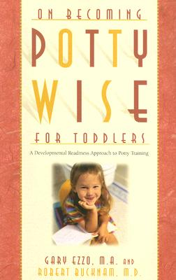 On Becoming Potty Wise for Toddlers: A Developmental Readiness Approach to Potty Training - Ezzo, Gary, and Bucknam, Robert, M.D.