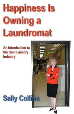 Happiness Is Owning a Laundromat: An Introduction to the Coin Laundry Industry - Collins, Sally