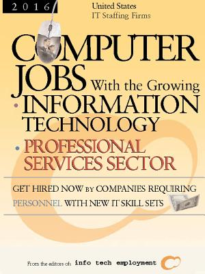 Computer Jobs with the Growing Information Technology Professional Services Sector: United States IT Staffing Firms - Info Tech Employment (Editor)