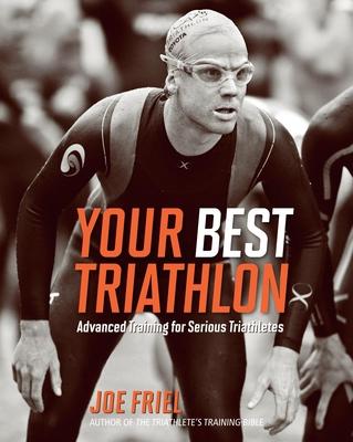 Your Best Triathlon: Advanced Training for Serious Triathletes - Friel, Joe