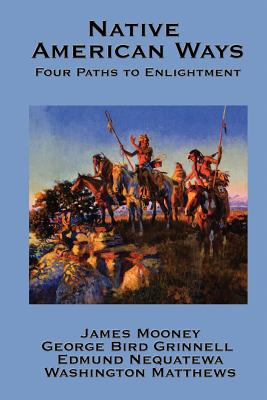 Native American Ways: Four Paths to Enlightenment - Mooney, James, Dr., and Grinnell, George Bird, and Nequatewa, Edmund