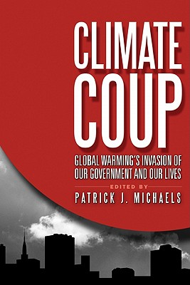 Climate Coup: Global Warmings Invasion of Our Government and Our Lives - Michaels, Patrick J (Editor)