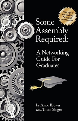 Some Assembly Required: A Networking Guide for Graduates - Brown, Anne, and Singer, Thom, and Morris, Leslie (Editor)