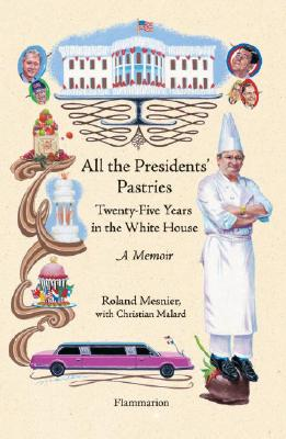 All the Presidents' Pastries: Twenty-Five Years in the White House - Mesnier, Roland, and Lalaurie, Louise Rogers (Translated by), and Malard, Christian