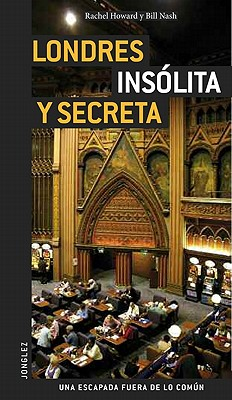 Londres Insolita y Secreta - Howard, Rachel, and Nash, Bill, and Rivoal, Stephanie (Photographer)
