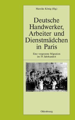 Deutsche Handwerker, Arbeiter und Dienstm�dchen in Paris : eine vergessene Migration im 19. Jahrhundert - K�nig, Mareike